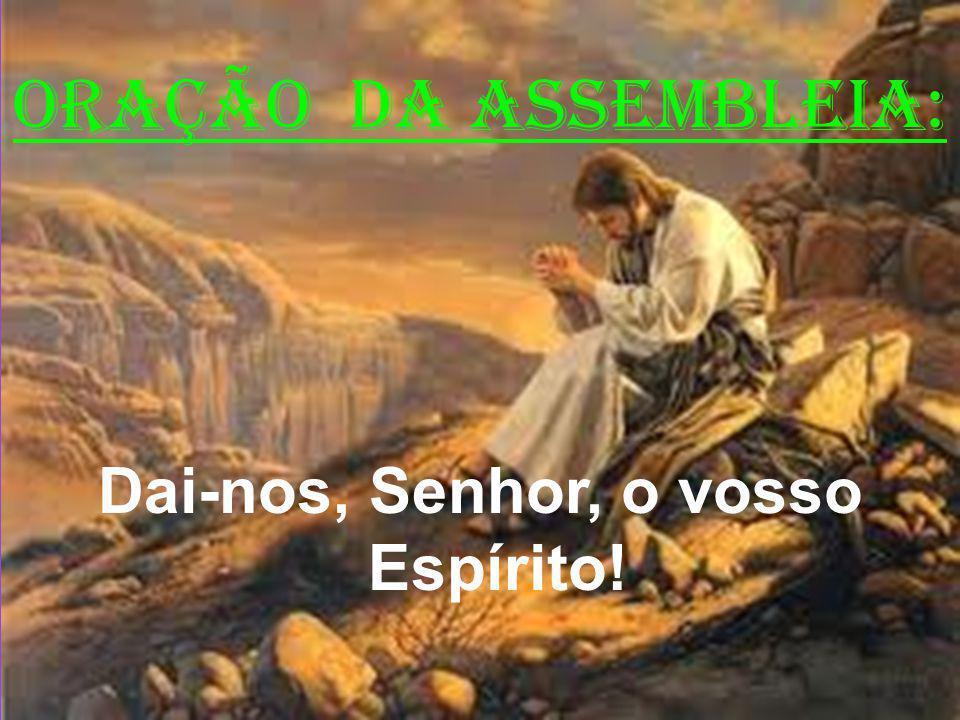 ORAÇÃO DA ASSEMBLEIA: Dai-nos, Senhor, o vosso Espírito!