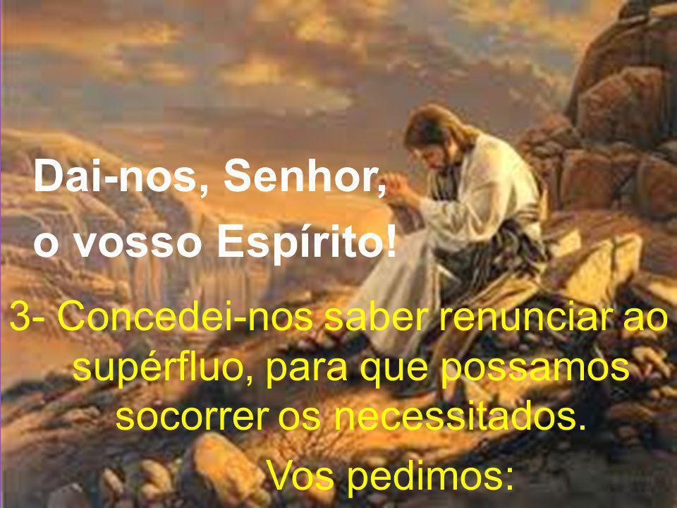 Dai-nos, Senhor, o vosso Espírito! 3- Concedei-nos saber renunciar ao supérfluo, para que possamos socorrer os necessitados. Vos pedimos:
