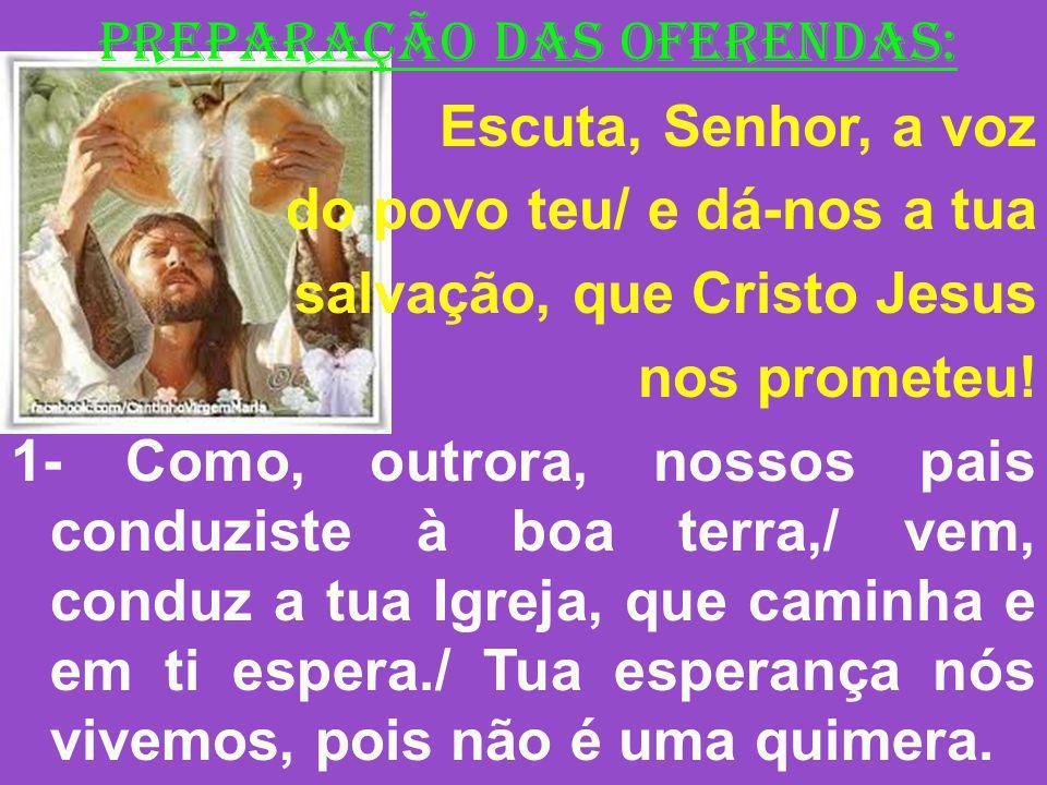 PREPARAÇÃO DAS OFERENDAS: Escuta, Senhor, a voz do povo teu/ e dá-nos a tua salvação, que Cristo Jesus nos prometeu! 1- Como, outrora, nossos pais con