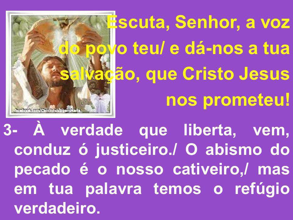Escuta, Senhor, a voz do povo teu/ e dá-nos a tua salvação, que Cristo Jesus nos prometeu! 3- À verdade que liberta, vem, conduz ó justiceiro./ O abis