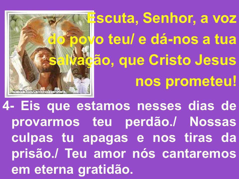 Escuta, Senhor, a voz do povo teu/ e dá-nos a tua salvação, que Cristo Jesus nos prometeu! 4- Eis que estamos nesses dias de provarmos teu perdão./ No