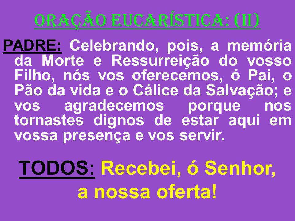 ORAÇÃO EUCARÍSTICA: (II) PADRE: Celebrando, pois, a memória da Morte e Ressurreição do vosso Filho, nós vos oferecemos, ó Pai, o Pão da vida e o Cálic