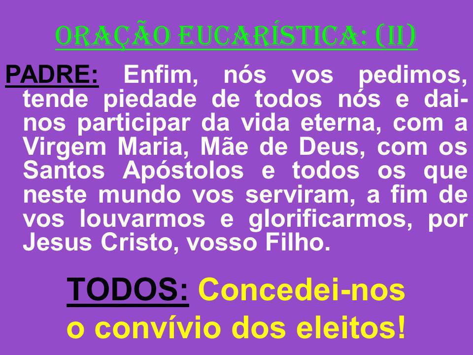 ORAÇÃO EUCARÍSTICA: (II) PADRE: Enfim, nós vos pedimos, tende piedade de todos nós e dai- nos participar da vida eterna, com a Virgem Maria, Mãe de De