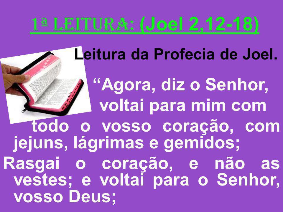 1ª Leitura: (Joel 2,12-18) Leitura da Profecia de Joel. Agora, diz o Senhor, voltai para mim com todo o vosso coração, com jejuns, lágrimas e gemidos;