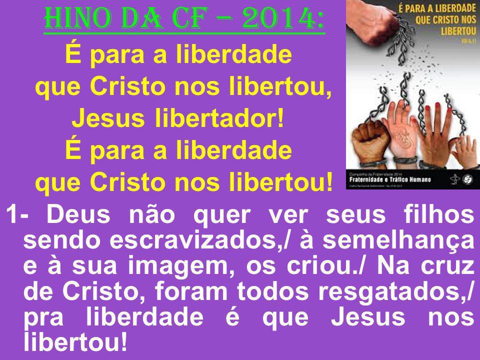 HINO DA CF – 2014: É para a liberdade que Cristo nos libertou, Jesus libertador! É para a liberdade que Cristo nos libertou! 1- Deus não quer ver seus