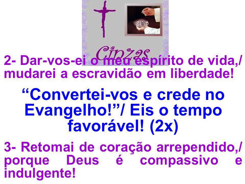 2- Dar-vos-ei o meu espírito de vida,/ mudarei a escravidão em liberdade! Convertei-vos e crede no Evangelho!/ Eis o tempo favorável! (2x) 3- Retomai