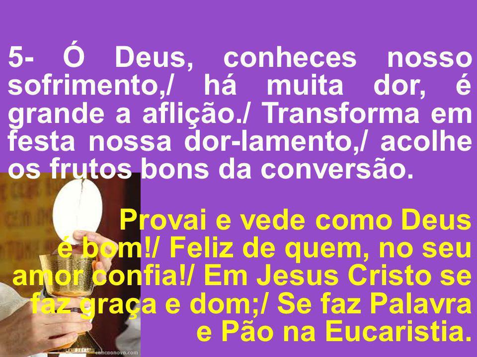 5- Ó Deus, conheces nosso sofrimento,/ há muita dor, é grande a aflição./ Transforma em festa nossa dor-lamento,/ acolhe os frutos bons da conversão.