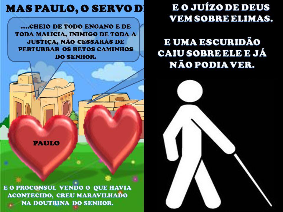 PAULO.....CHEIO DE TODO ENGANO E DE TODA MALICIA, INIMIGO DE TODA A JUSTIÇA, NÃO CESSARÁS DE PERTURBAR OS RETOS CAMINHOS DO SENHOR.