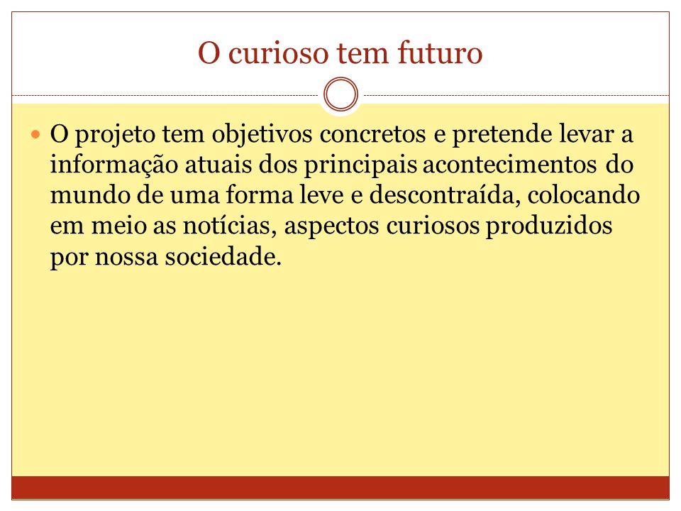 O curioso tem futuro O projeto tem objetivos concretos e pretende levar a informação atuais dos principais acontecimentos do mundo de uma forma leve e