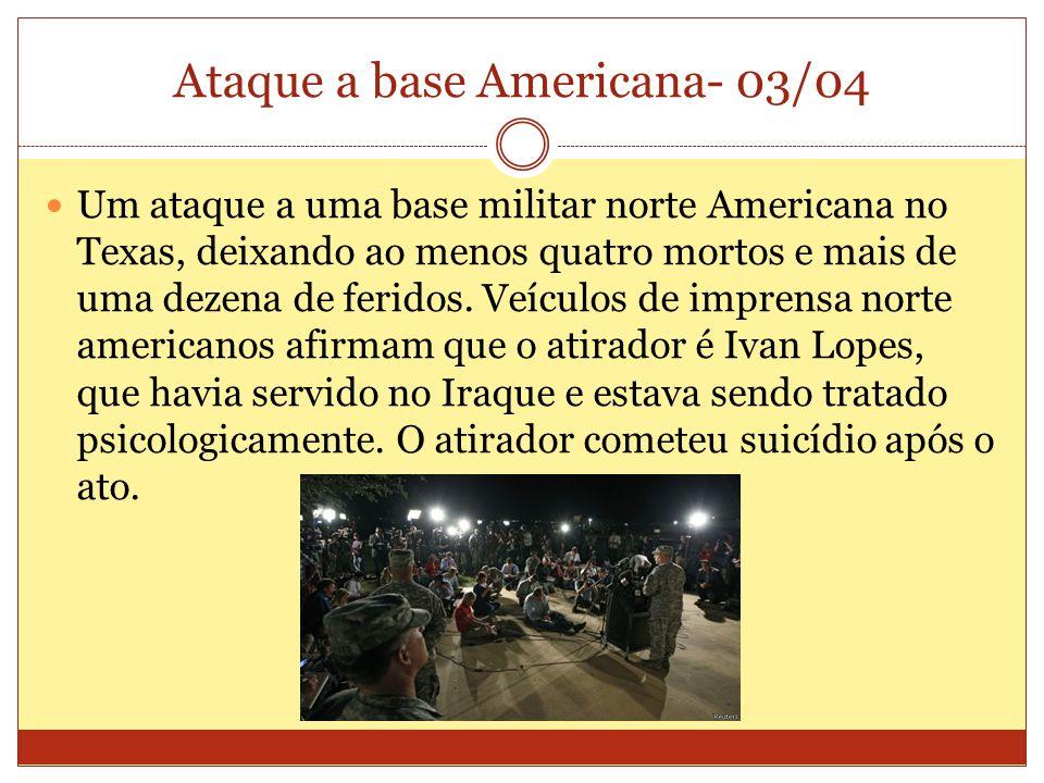 Ataque a base Americana- 03/04 Um ataque a uma base militar norte Americana no Texas, deixando ao menos quatro mortos e mais de uma dezena de feridos.