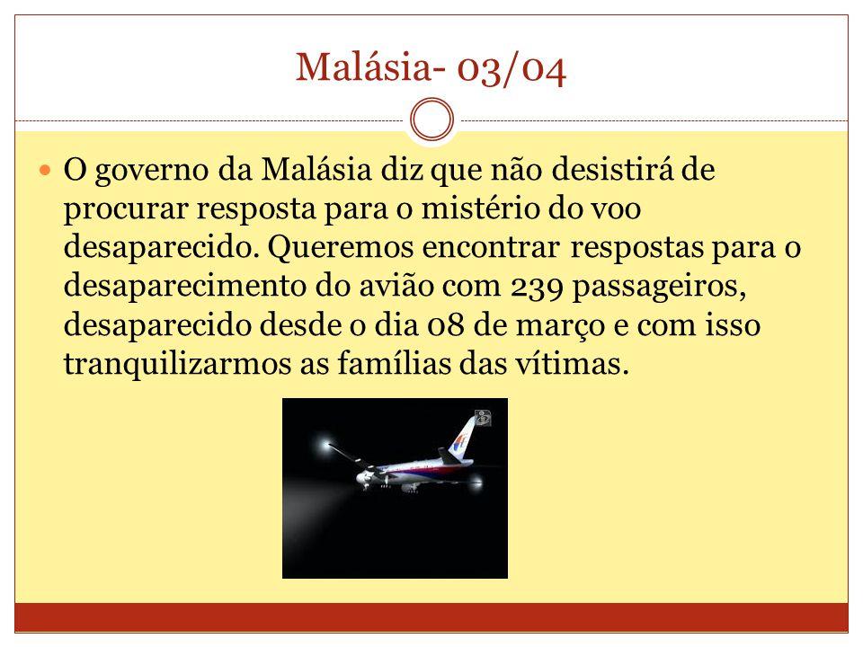 Malásia- 03/04 O governo da Malásia diz que não desistirá de procurar resposta para o mistério do voo desaparecido.