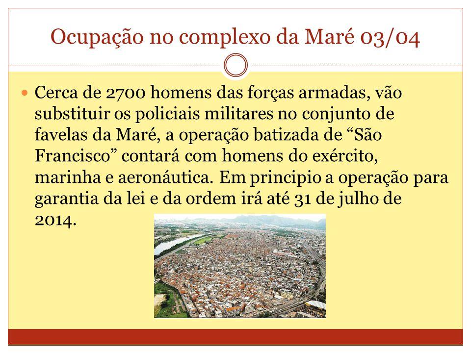 Ocupação no complexo da Maré 03/04 Cerca de 2700 homens das forças armadas, vão substituir os policiais militares no conjunto de favelas da Maré, a operação batizada de São Francisco contará com homens do exército, marinha e aeronáutica.