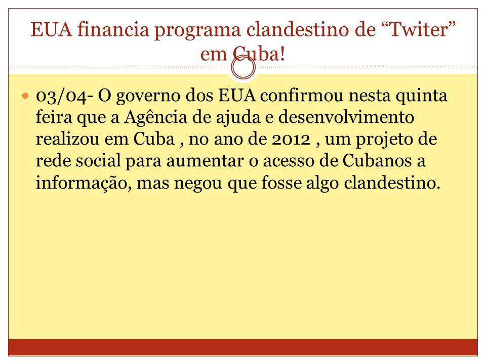 EUA financia programa clandestino de Twiter em Cuba! 03/04- O governo dos EUA confirmou nesta quinta feira que a Agência de ajuda e desenvolvimento re