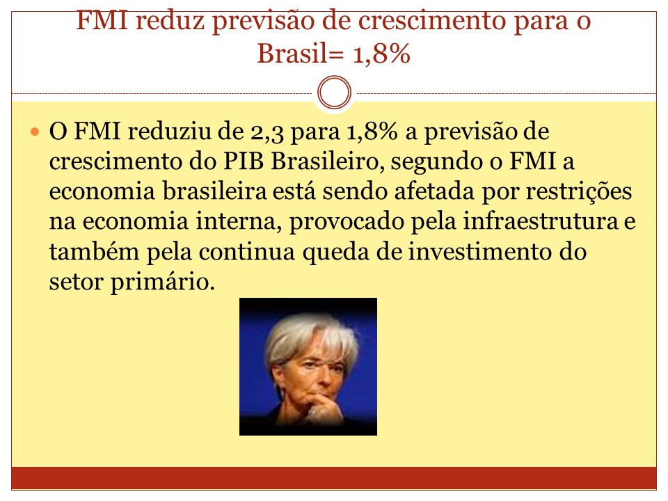 FMI reduz previsão de crescimento para o Brasil= 1,8% O FMI reduziu de 2,3 para 1,8% a previsão de crescimento do PIB Brasileiro, segundo o FMI a economia brasileira está sendo afetada por restrições na economia interna, provocado pela infraestrutura e também pela continua queda de investimento do setor primário.