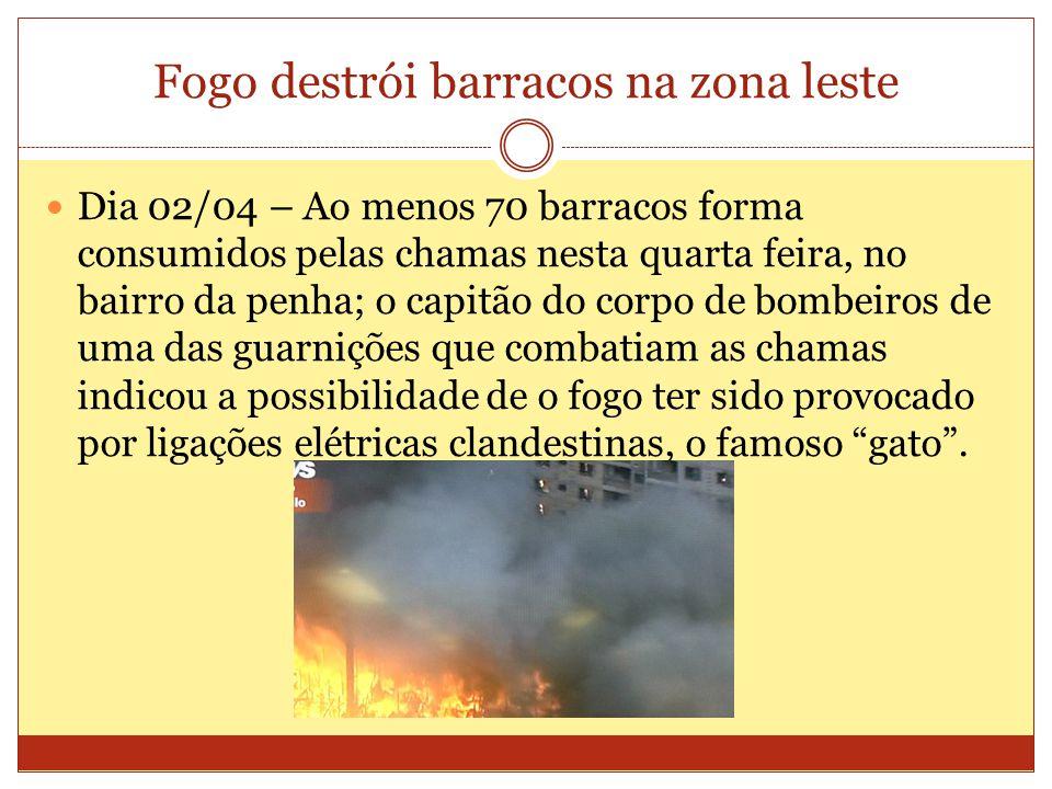 Fogo destrói barracos na zona leste Dia 02/04 – Ao menos 70 barracos forma consumidos pelas chamas nesta quarta feira, no bairro da penha; o capitão d