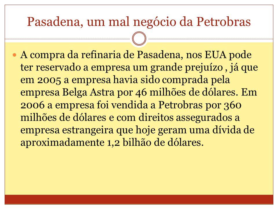 Pasadena, um mal negócio da Petrobras A compra da refinaria de Pasadena, nos EUA pode ter reservado a empresa um grande prejuízo, já que em 2005 a empresa havia sido comprada pela empresa Belga Astra por 46 milhões de dólares.