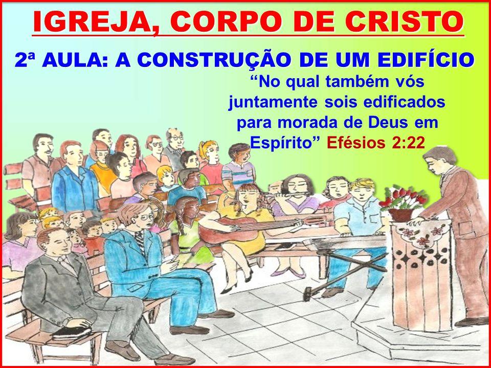 IGREJA, CORPO DE CRISTO 2ª AULA: A CONSTRUÇÃO DE UM EDIFÍCIO No qual também vós juntamente sois edificados para morada de Deus em Espírito Efésios 2:22