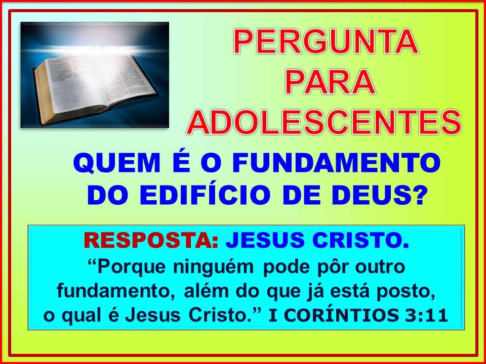 RESPOSTA: JESUS CRISTO. Porque ninguém pode pôr outro fundamento, além do que já está posto, o qual é Jesus Cristo. I CORÍNTIOS 3:11 QUEM É O FUNDAMEN