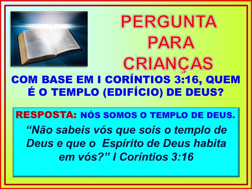 RESPOSTA: NÓS SOMOS O TEMPLO DE DEUS. Não sabeis vós que sois o templo de Deus e que o Espírito de Deus habita em vós? I Coríntios 3:16 COM BASE EM I
