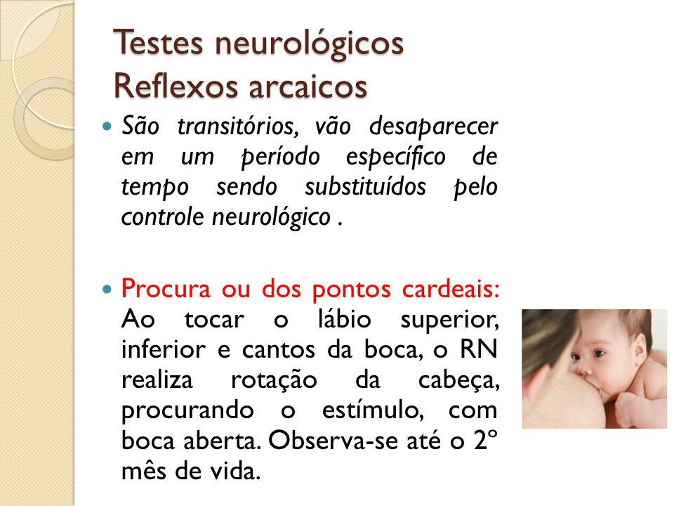 Testes neurológicos Reflexos arcaicos São transitórios, vão desaparecer em um período específico de tempo sendo substituídos pelo controle neurológico