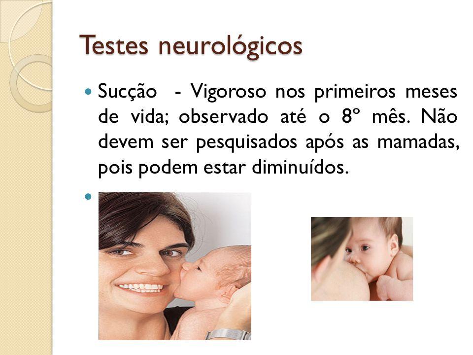 Testes neurológicos Sucção - Vigoroso nos primeiros meses de vida; observado até o 8º mês. Não devem ser pesquisados após as mamadas, pois podem estar