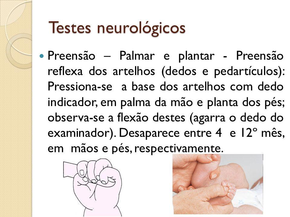 Testes neurológicos Preensão – Palmar e plantar - Preensão reflexa dos artelhos (dedos e pedartículos): Pressiona-se a base dos artelhos com dedo indi