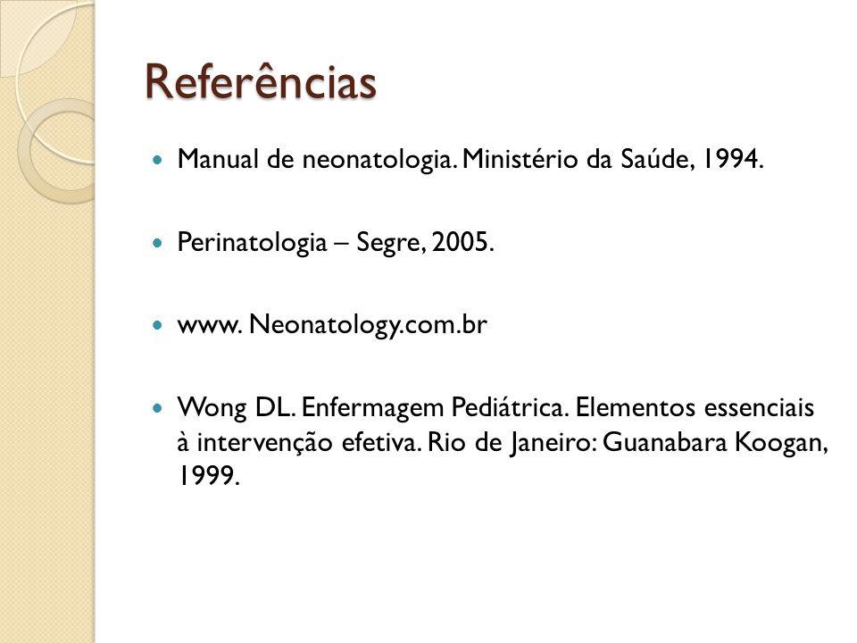 Referências Manual de neonatologia. Ministério da Saúde, 1994. Perinatologia – Segre, 2005. www. Neonatology.com.br Wong DL. Enfermagem Pediátrica. El