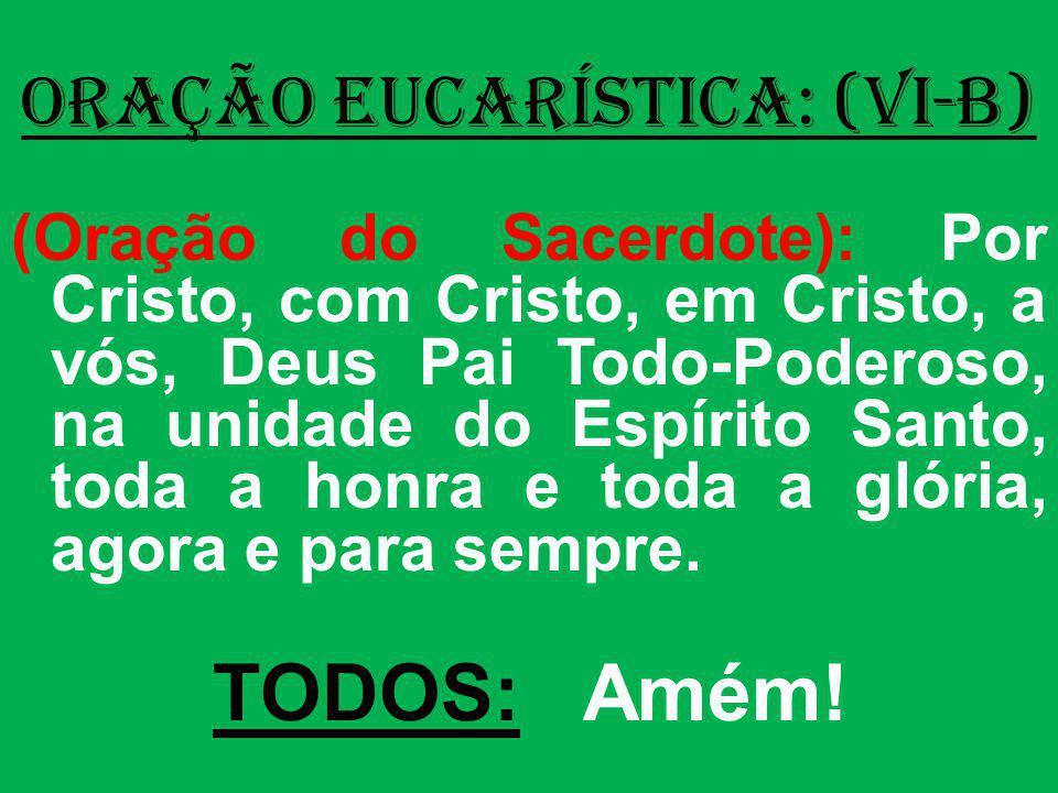 ORAÇÃO EUCARÍSTICA: (VI-B) (Oração do Sacerdote): Por Cristo, com Cristo, em Cristo, a vós, Deus Pai Todo-Poderoso, na unidade do Espírito Santo, toda