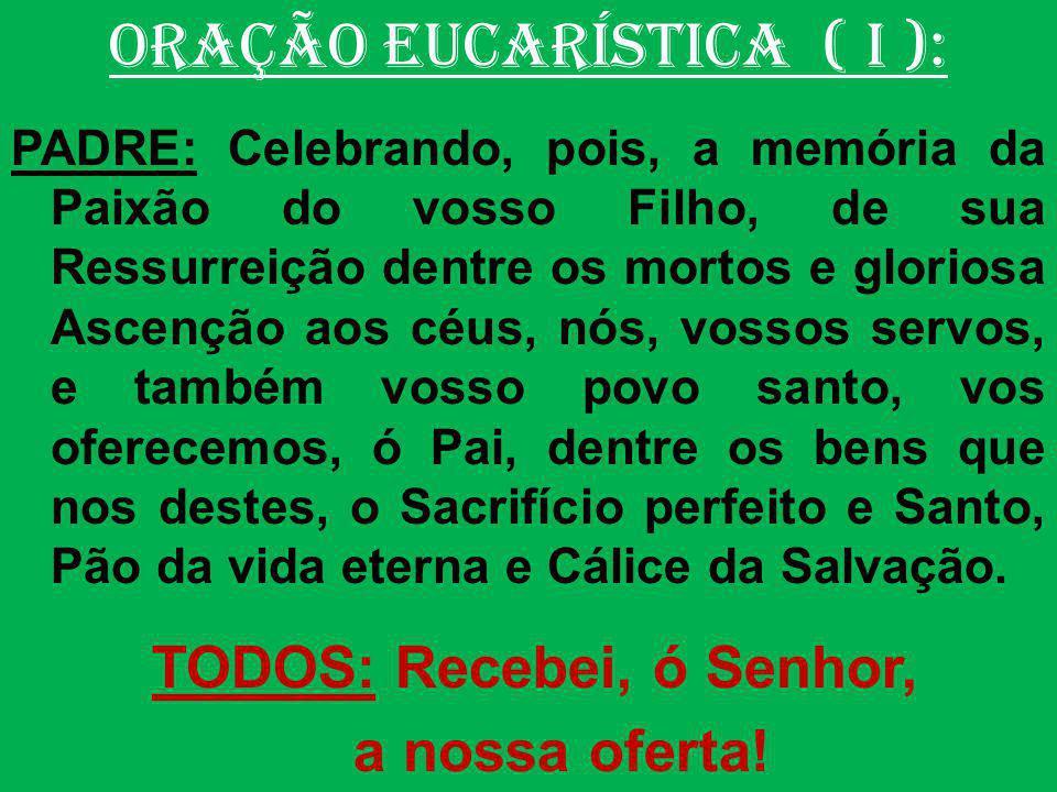 ORAÇÃO EUCARÍSTICA ( I ): PADRE: Celebrando, pois, a memória da Paixão do vosso Filho, de sua Ressurreição dentre os mortos e gloriosa Ascenção aos cé