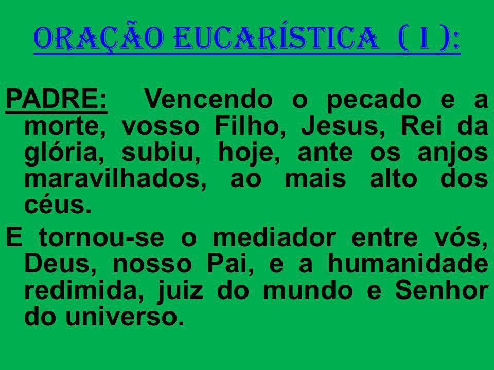 ORAÇÃO EUCARÍSTICA ( I ): PADRE: Vencendo o pecado e a morte, vosso Filho, Jesus, Rei da glória, subiu, hoje, ante os anjos maravilhados, ao mais alto