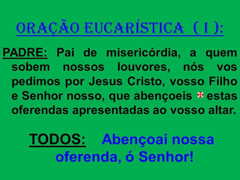 ORAÇÃO EUCARÍSTICA ( I ): PADRE: Pai de misericórdia, a quem sobem nossos louvores, nós vos pedimos por Jesus Cristo, vosso Filho e Senhor nosso, que