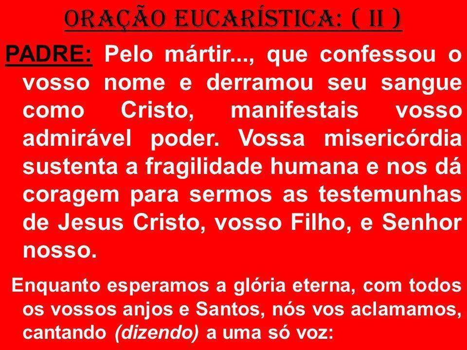 ORAÇÃO EUCARÍSTICA: ( II ) PADRE: Pelo mártir..., que confessou o vosso nome e derramou seu sangue como Cristo, manifestais vosso admirável poder. Vos