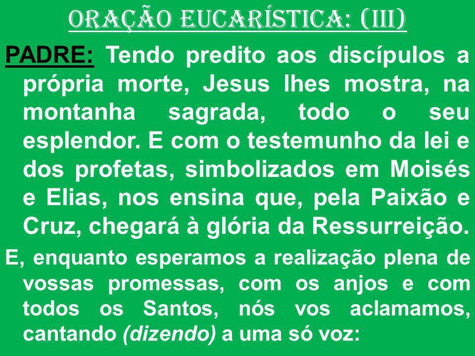 ORAÇÃO EUCARÍSTICA: (III) PADRE: Tendo predito aos discípulos a própria morte, Jesus lhes mostra, na montanha sagrada, todo o seu esplendor. E com o t