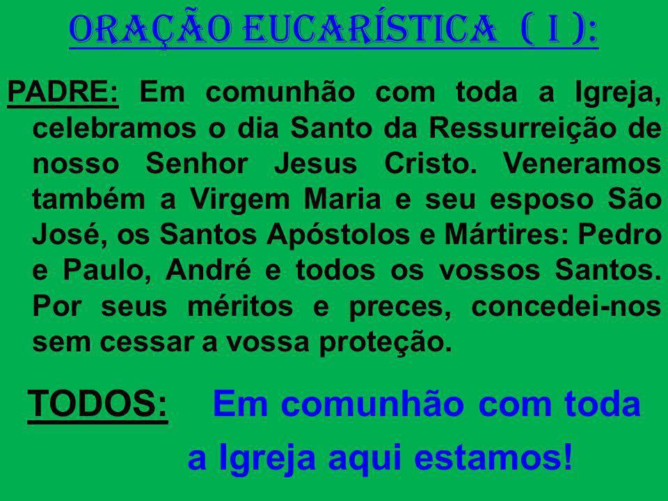 ORAÇÃO EUCARÍSTICA ( I ): PADRE: Em comunhão com toda a Igreja, celebramos o dia Santo da Ressurreição de nosso Senhor Jesus Cristo. Veneramos também