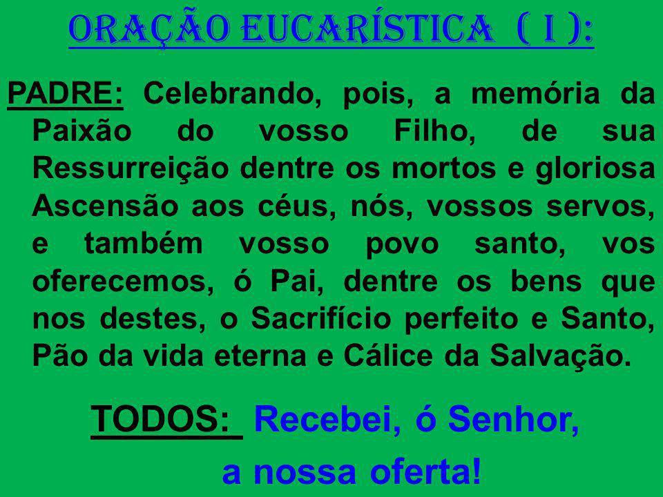 ORAÇÃO EUCARÍSTICA ( I ): PADRE: Celebrando, pois, a memória da Paixão do vosso Filho, de sua Ressurreição dentre os mortos e gloriosa Ascensão aos cé