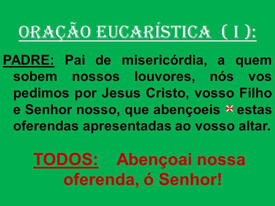ORAÇÃO EUCARÍSTICA ( I ): PADRE: Recebei, ó Pai, com bondade, a oferenda dos vossos servos e de toda a vossa família.
