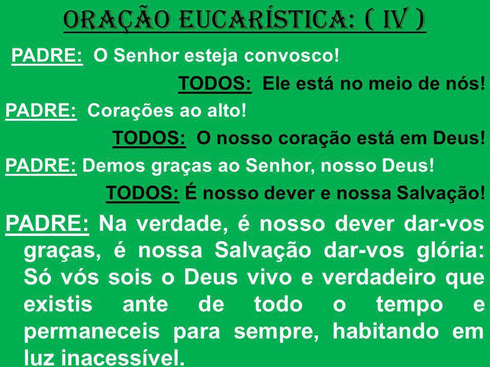 ORAÇÃO EUCARÍSTICA: ( IV ) PADRE: O Senhor esteja convosco! TODOS: Ele está no meio de nós! PADRE: Corações ao alto! TODOS: O nosso coração está em De