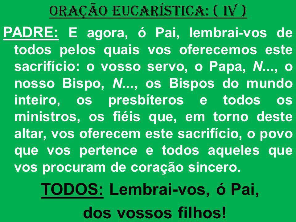 ORAÇÃO EUCARÍSTICA: ( IV ) PADRE: E agora, ó Pai, lembrai-vos de todos pelos quais vos oferecemos este sacrifício: o vosso servo, o Papa, N..., o noss