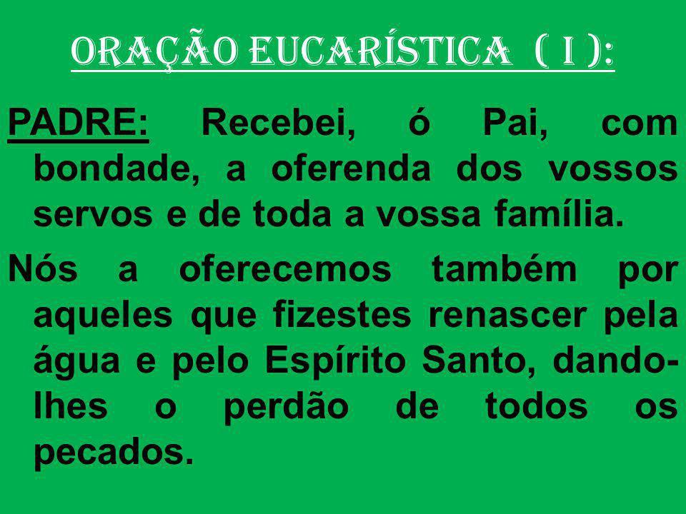 ORAÇÃO EUCARÍSTICA ( I ): PADRE: Dai-nos sempre a vossa paz, livrai-nos da condenação eterna e acolhei-nos entre os vossos eleitos.