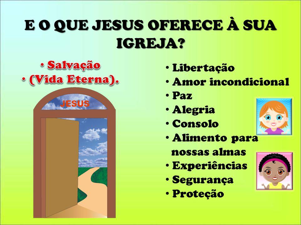 E O QUE JESUS OFERECE À SUA IGREJA? Libertação Amor incondicional Paz Alegria Consolo Alimento para nossas almas Experiências Segurança Proteção