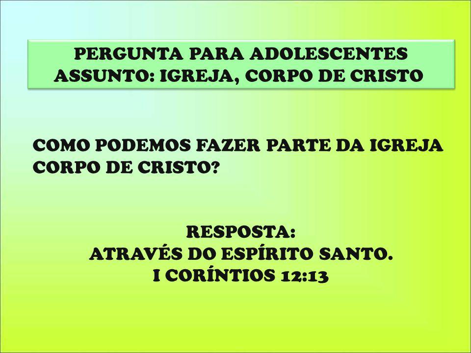 RESPOSTA: ATRAVÉS DO ESPÍRITO SANTO. I CORÍNTIOS 12:13 PERGUNTA PARA ADOLESCENTES ASSUNTO: IGREJA, CORPO DE CRISTO PERGUNTA PARA ADOLESCENTES ASSUNTO:
