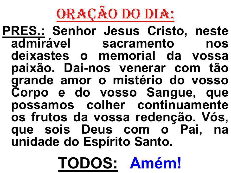 ORAÇÃO DO DIA: PRES.: Senhor Jesus Cristo, neste admirável sacramento nos deixastes o memorial da vossa paixão.