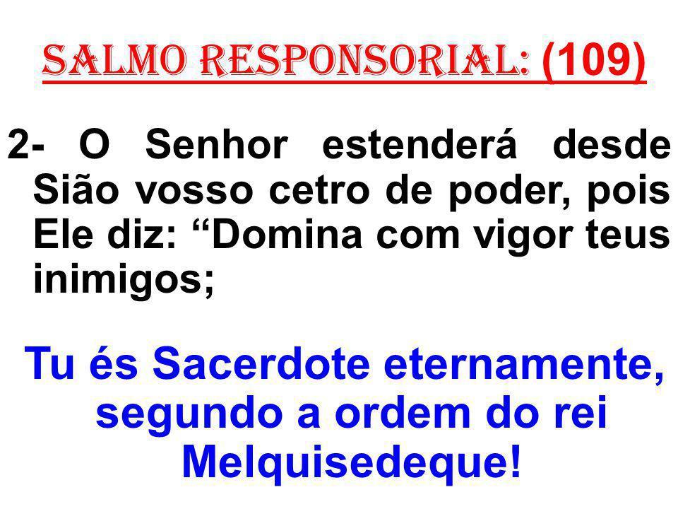salmo responsorial: (109) 2- O Senhor estenderá desde Sião vosso cetro de poder, pois Ele diz: Domina com vigor teus inimigos; Tu és Sacerdote eternamente, segundo a ordem do rei Melquisedeque!