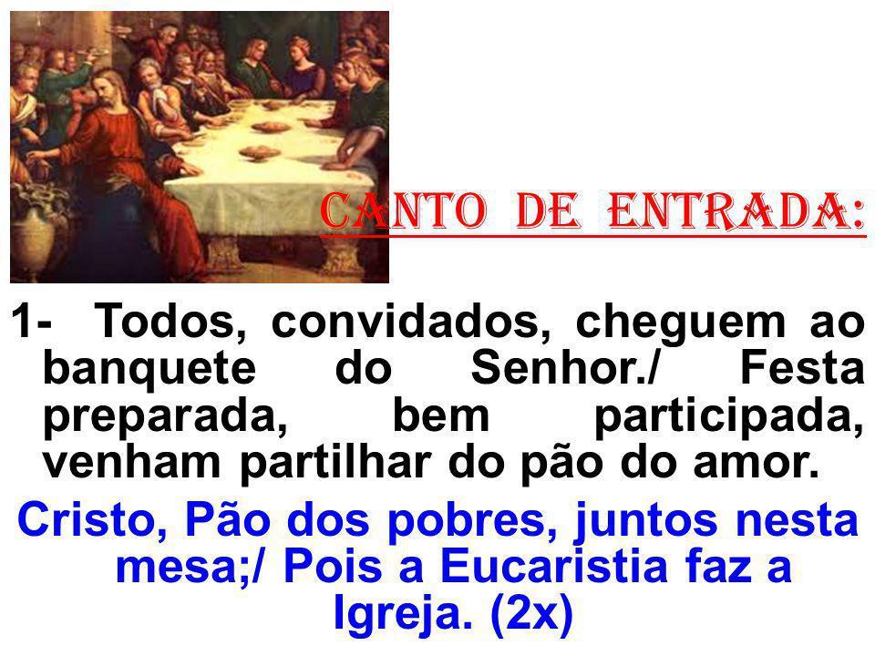 CANTO DE ENTRADA: 1- Todos, convidados, cheguem ao banquete do Senhor./ Festa preparada, bem participada, venham partilhar do pão do amor.