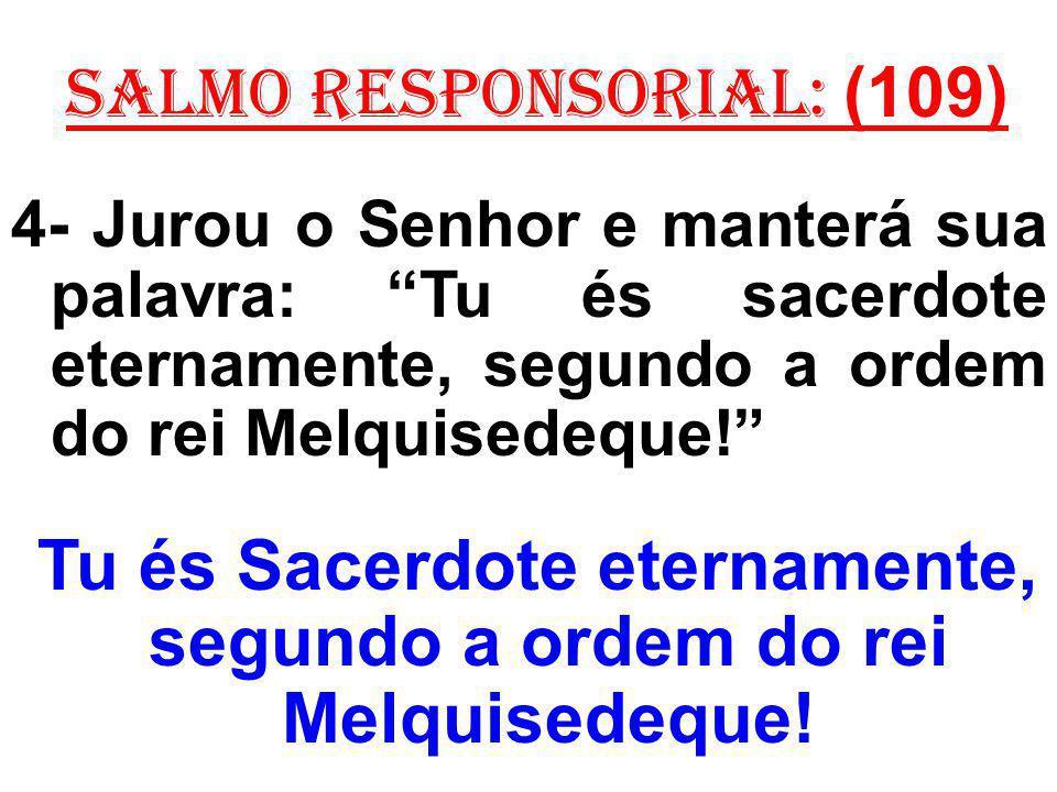 salmo responsorial: (109) 4- Jurou o Senhor e manterá sua palavra: Tu és sacerdote eternamente, segundo a ordem do rei Melquisedeque.