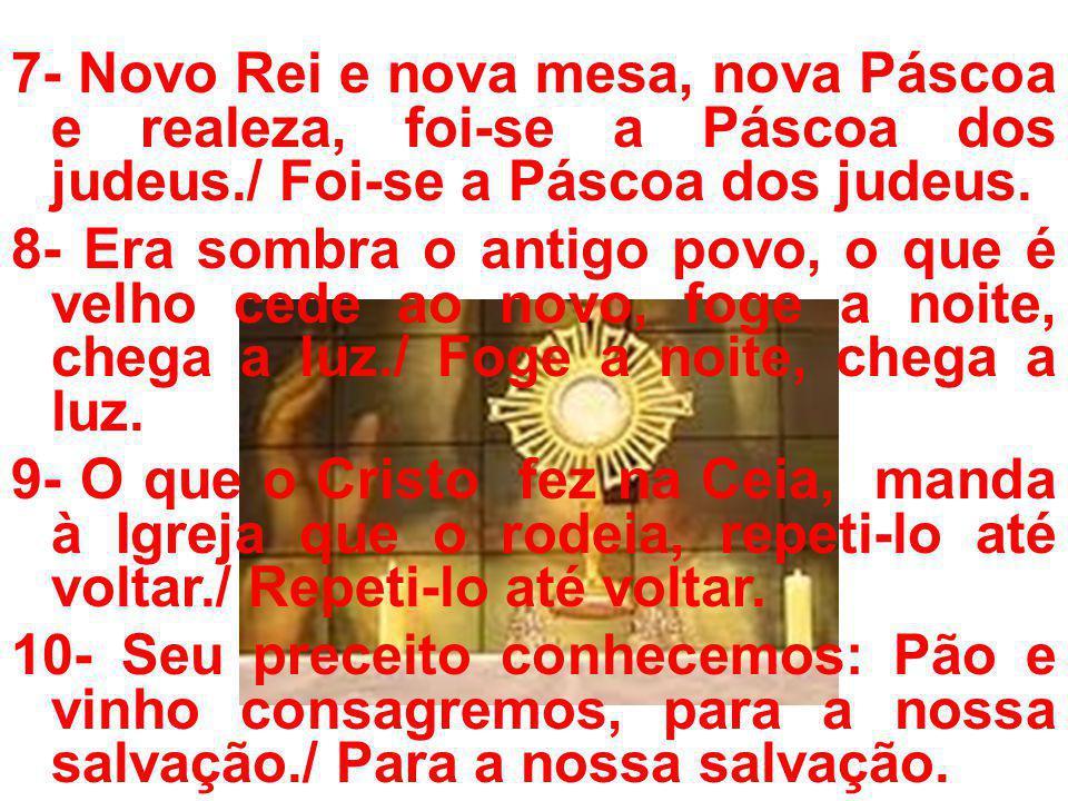 7- Novo Rei e nova mesa, nova Páscoa e realeza, foi-se a Páscoa dos judeus./ Foi-se a Páscoa dos judeus.