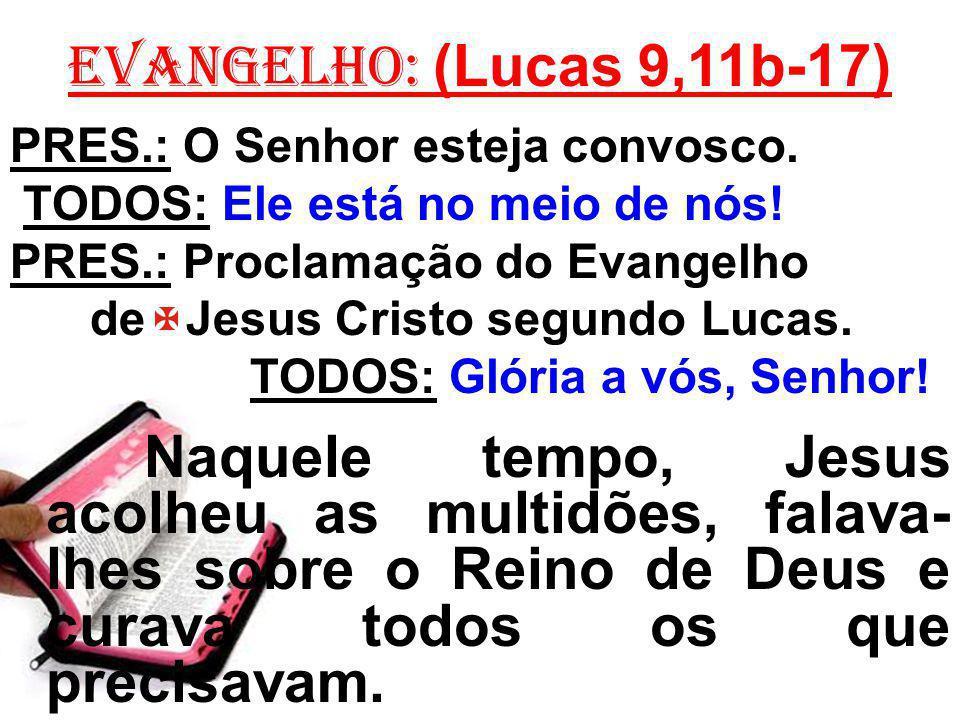 EVANGELHO: (Lucas 9,11b-17) PRES.: O Senhor esteja convosco.