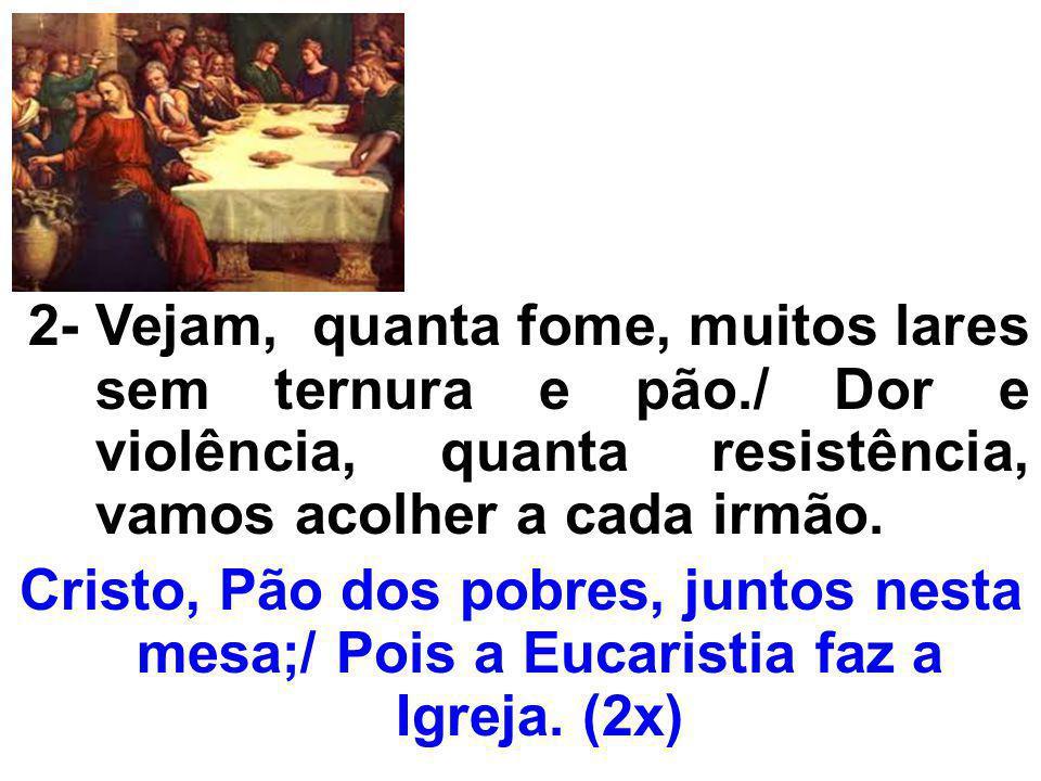 Cristo, Pão dos pobres, juntos nesta mesa;/ Pois a Eucaristia faz a Igreja.