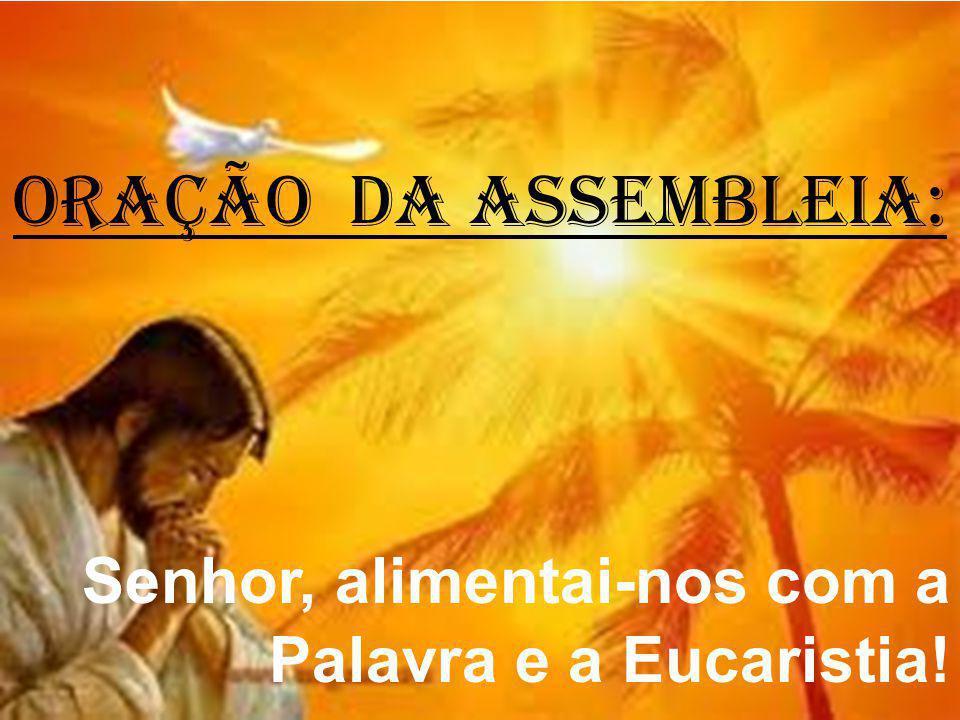 ORAÇÃO DA ASSEMBLEIA: Senhor, alimentai-nos com a Palavra e a Eucaristia!