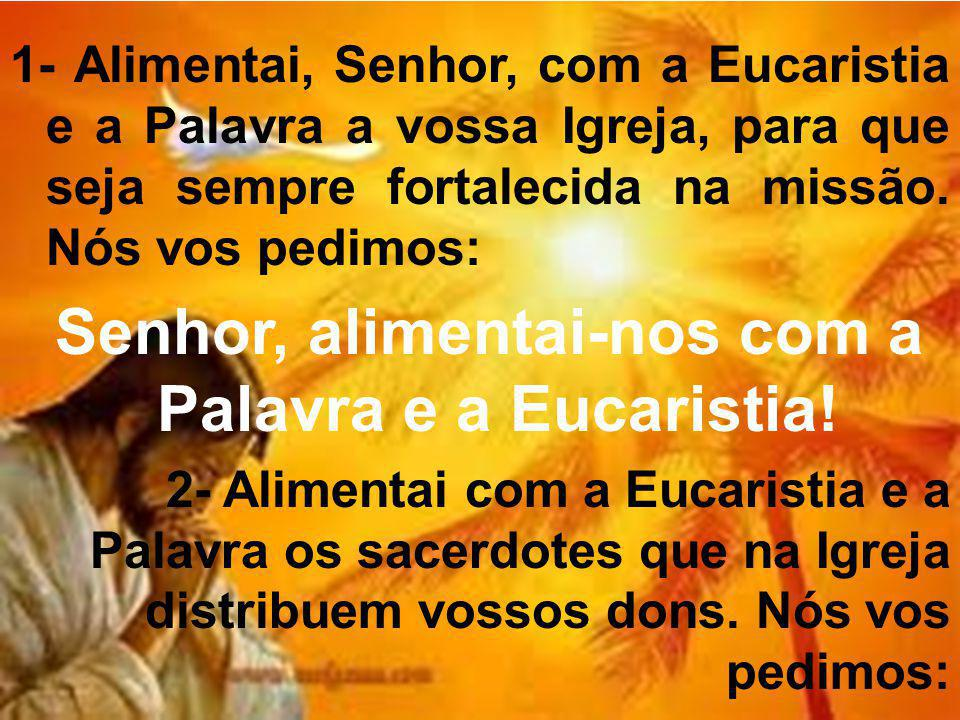 1- Alimentai, Senhor, com a Eucaristia e a Palavra a vossa Igreja, para que seja sempre fortalecida na missão.